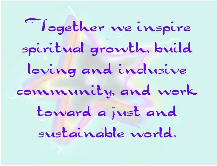 """Together we inspire spiritual growth, build loving and inclusive community, and work toward a just and sustainable world."""